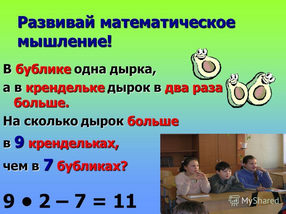 Развивай математическое мышление! В бублике одна дырка, а в крендельке дырок в два раза больше. На сколько дырок больше в 9 крендельках, чем в 7 бубликах? 9 2 – 7 = 11