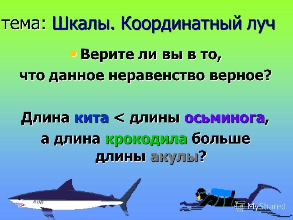 тема: Шкалы. Координатный луч Верите ли вы в то, Верите ли вы в то, что данное неравенство верное? Длина кита < длины осьминога, а длина крокодила больше длины акулы?