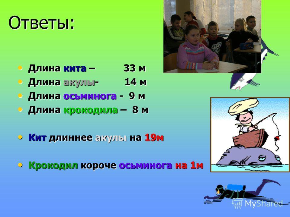 Ответы: Ответы: Длина кита – 33 м Длина акулы- 14 м Длина осьминога - 9 м Длина крокодила – 8 м Кит длиннее акулы на 19м Крокодил короче осьминога на 1м