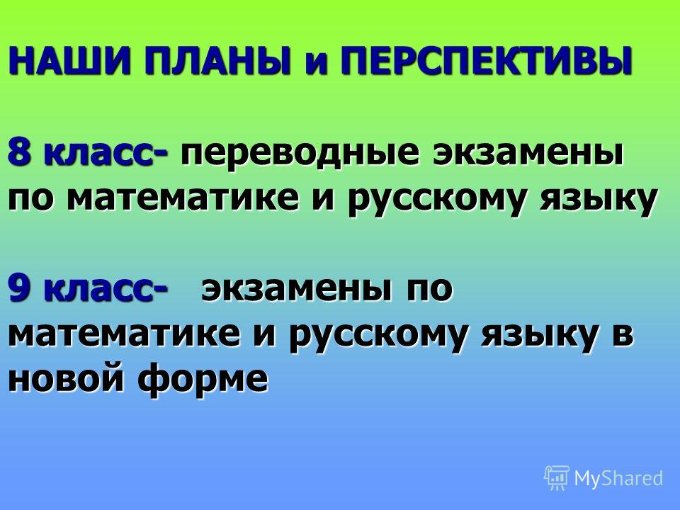 НАШИ ПЛАНЫ и ПЕРСПЕКТИВЫ 8 класс- переводные экзамены по математике и русскому языку 9 класс- экзамены по математике и русскому языку в новой форме
