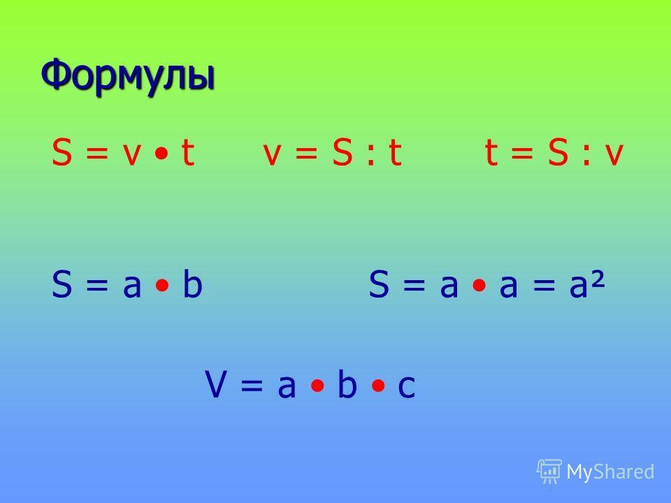 Формулы S = v tv = S : tt = S : v V = a b c S = a bS = a а = а²