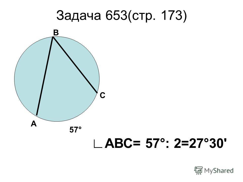 Задача 653(стр. 173) В А С 57° АВС= 57°: 2=27°30'