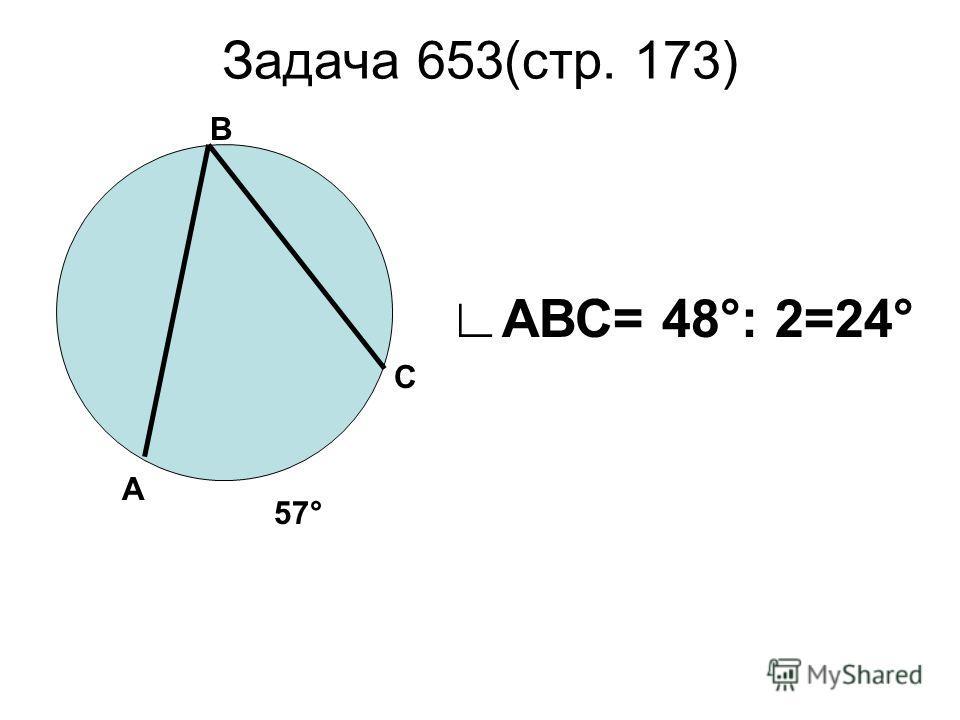 Задача 653(стр. 173) В А С 57° АВС= 48°: 2=24°