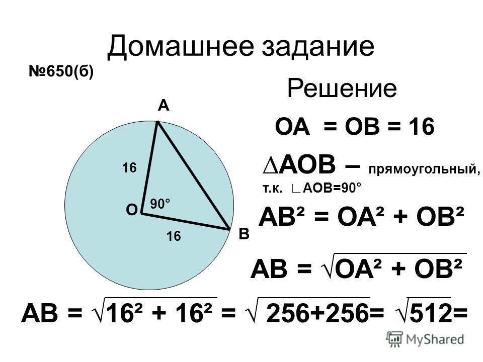 Домашнее задание А В О ОА = ОВ = 16 90° АВ² = ОА² + ОВ² 650(б) 16 АОВ – прямоугольный, т.к. АОВ=90° АВ = ОА² + ОВ² АВ = 16² + 16² = 256+256= 512= Решение