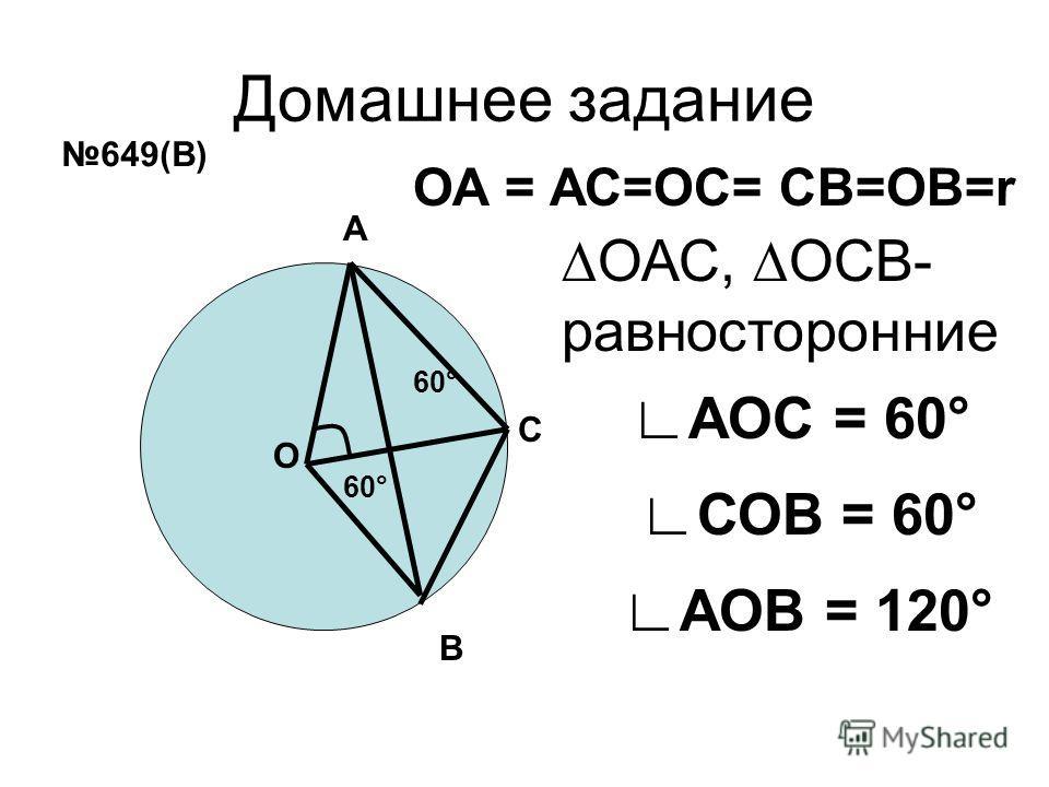 Домашнее задание А В О ОА = АС=ОС= СВ=ОВ=r 60° АОС = 60° 649(В) С ОАС, ОСВ- равносторонние СОВ = 60° 60° АОВ = 120°