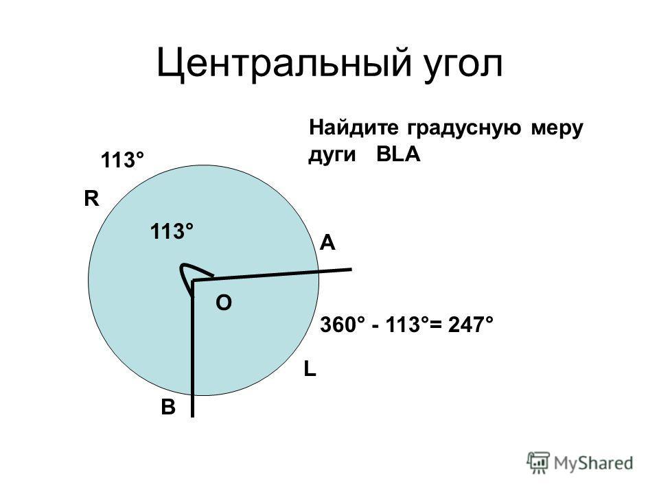 Центральный угол L А В О R Найдите градусную меру дуги ВLА 113° 360° - 113°= 247°