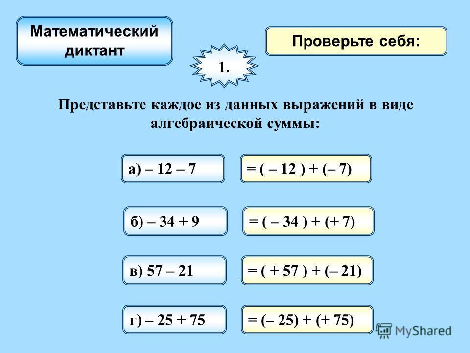 Проверьте себя: 1. Представьте каждое из данных выражений в виде алгебраической суммы: а) – 12 – 7= ( – 12 ) + (– 7) б) – 34 + 9= ( – 34 ) + (+ 7) в) 57 – 21= ( + 57 ) + (– 21) г) – 25 + 75= (– 25) + (+ 75) Математический диктант