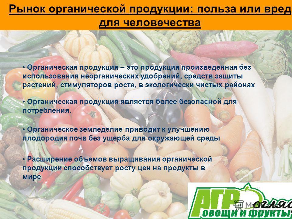 Рынок органической продукции: польза или вред для человечества Органическая продукция – это продукция произведенная без использования неорганических удобрений, средств защиты растений, стимуляторов роста, в экологически чистых районах Органическая пр