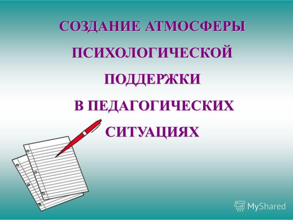 СОЗДАНИЕ АТМОСФЕРЫ ПСИХОЛОГИЧЕСКОЙПОДДЕРЖКИ В ПЕДАГОГИЧЕСКИХ В ПЕДАГОГИЧЕСКИХСИТУАЦИЯХ