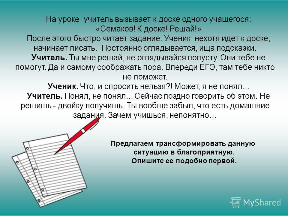 На уроке учитель вызывает к доске одного учащегося: «Семаков! К доске! Решай!» После этого быстро читает задание. Ученик нехотя идет к доске, начинает писать. Постоянно оглядывается, ища подсказки. Учитель. Ты мне решай, не оглядывайся попусту. Они т