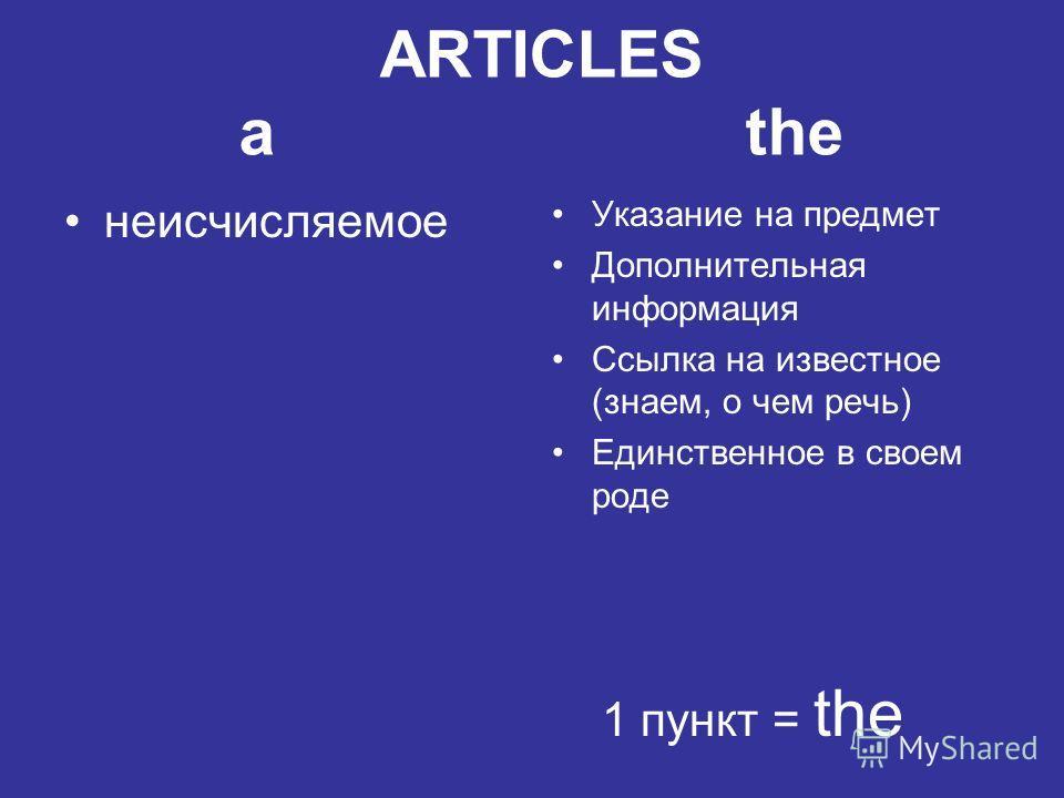 ARTICLES a the неисчисляемое Указание на предмет Дополнительная информация Ссылка на известное (знаем, о чем речь) Единственное в своем роде 1 пункт = the