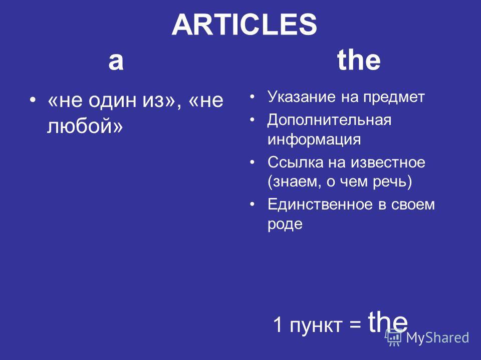 ARTICLES a the «не один из», «не любой» Указание на предмет Дополнительная информация Ссылка на известное (знаем, о чем речь) Единственное в своем роде 1 пункт = the