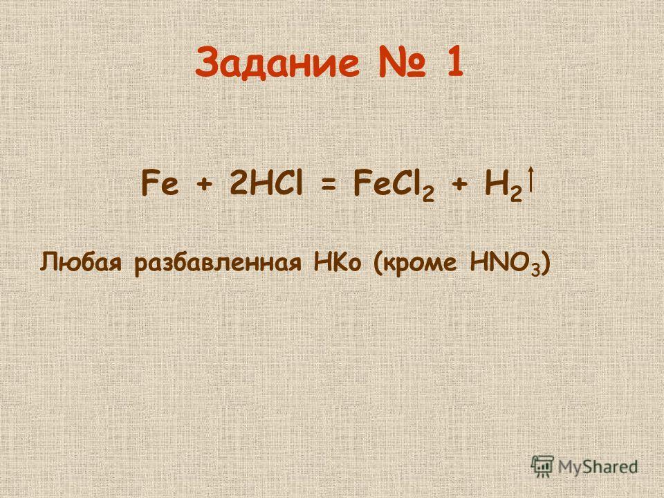 Задание 1 Fe + 2HCl = FeCl 2 + H 2 Любая разбавленная HKo (кроме HNO 3 )