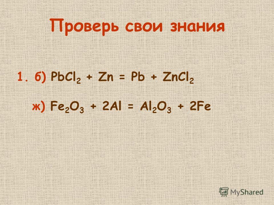 Проверь свои знания 1.б) PbCl 2 + Zn = Pb + ZnCl 2 ж) Fe 2 O 3 + 2Al = Al 2 O 3 + 2Fe