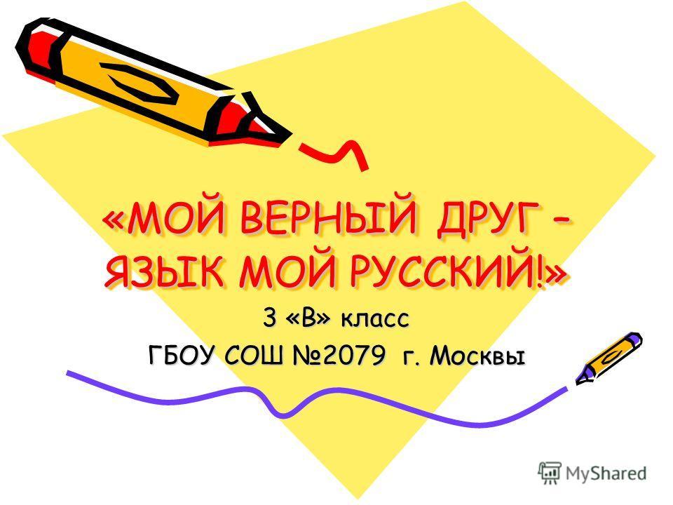 «МОЙ ВЕРНЫЙ ДРУГ – ЯЗЫК МОЙ РУССКИЙ!» 3 «В» класс ГБОУ СОШ 2079 г. Москвы