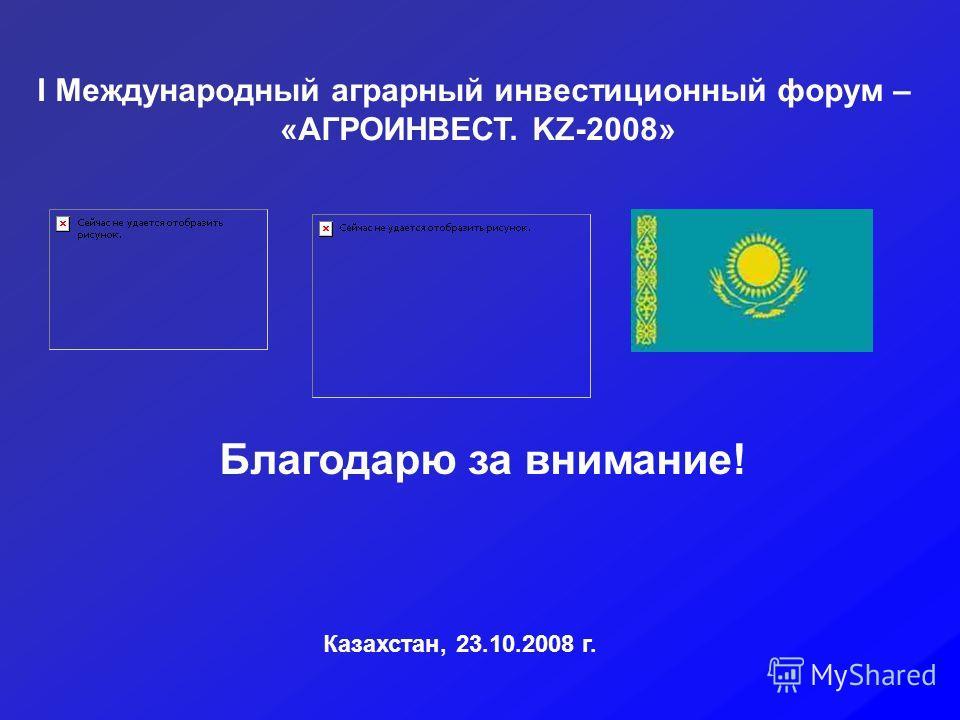 I Международный аграрный инвестиционный форум – «АГРОИНВЕСТ. KZ-2008» Казахстан, 23.10.2008 г. Благодарю за внимание!