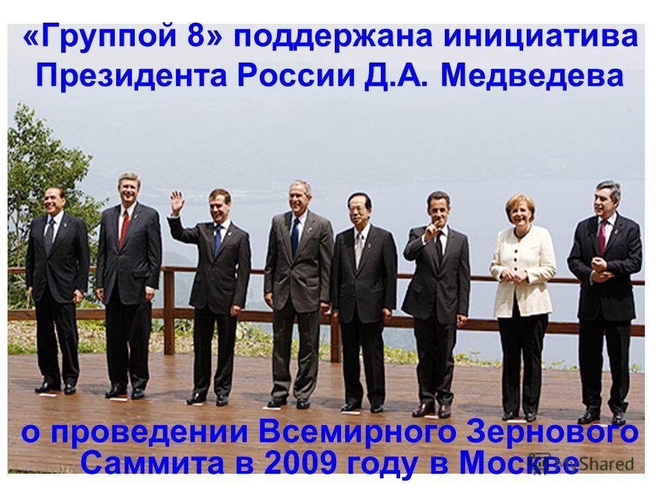 «Группой 8» поддержана инициатива Президента России Д.А. Медведева о проведении Всемирного Зернового Саммита в 2009 году в Москве