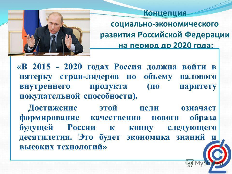 Концепция социально-экономического развития Российской Федерации на период до 2020 года: «В 2015 - 2020 годах Россия должна войти в пятерку стран-лидеров по объему валового внутреннего продукта (по паритету покупательной способности). Достижение этой