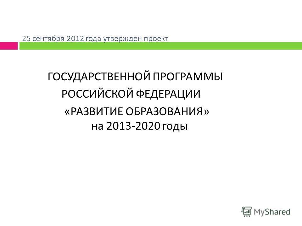25 сентября 2012 года утвержден проект ГОСУДАРСТВЕННОЙ ПРОГРАММЫ РОССИЙСКОЙ ФЕДЕРАЦИИ « РАЗВИТИЕ ОБРАЗОВАНИЯ » на 2013-2020 годы