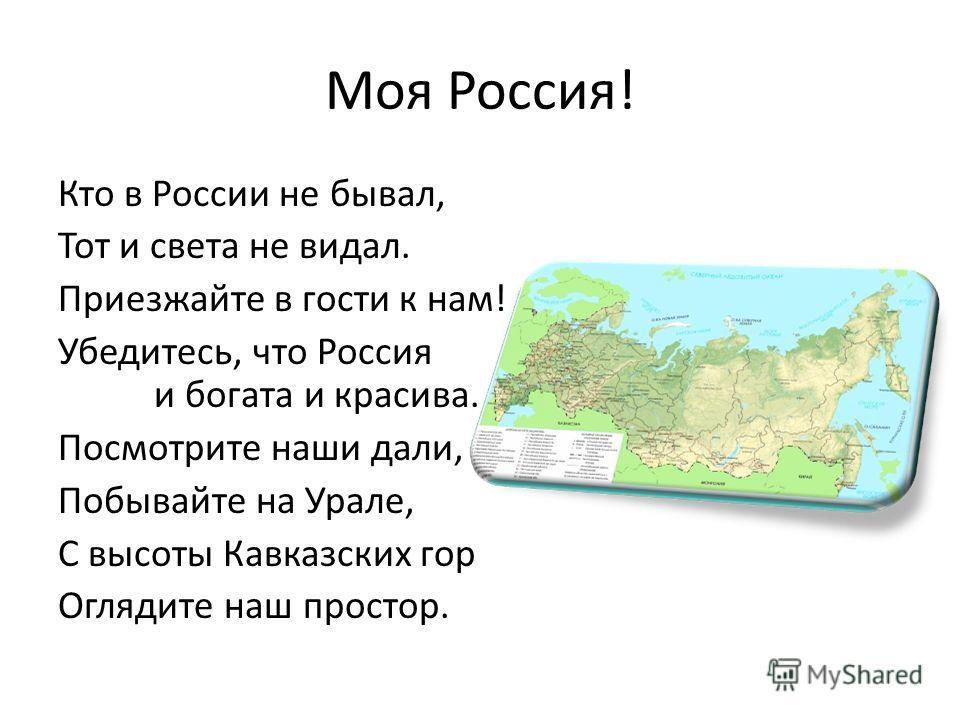 Моя Россия! Кто в России не бывал, Тот и света не видал. Приезжайте в гости к нам! Убедитесь, что Россия и богата и красива. Посмотрите наши дали, Побывайте на Урале, С высоты Кавказских гор Оглядите наш простор.
