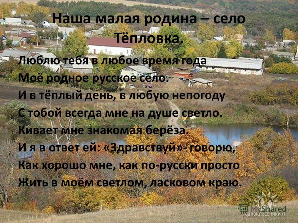Наша малая родина – село Тёпловка. Люблю тебя в любое время года Моё родное русское село. И в тёплый день, в любую непогоду С тобой всегда мне на душе светло. Кивает мне знакомая берёза. И я в ответ ей: «Здравствуй»- говорю, Как хорошо мне, как по-ру