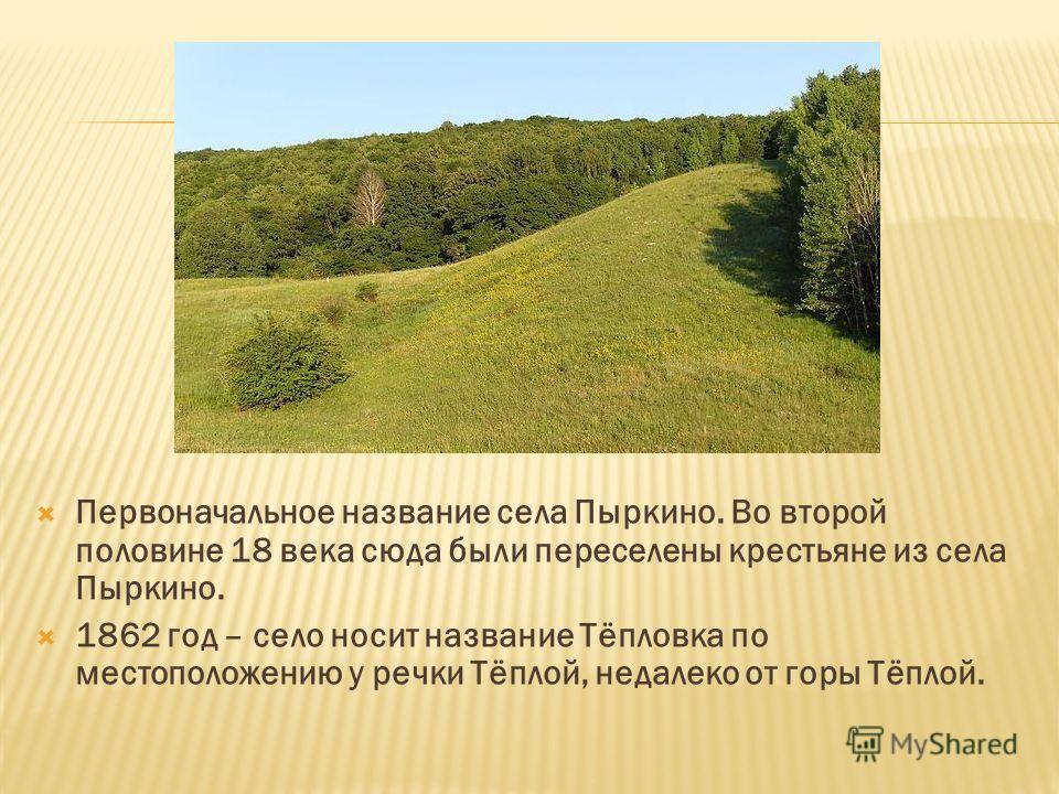 Первоначальное название села Пыркино. Во второй половине 18 века сюда были переселены крестьяне из села Пыркино. 1862 год – село носит название Тёпловка по местоположению у речки Тёплой, недалеко от горы Тёплой.