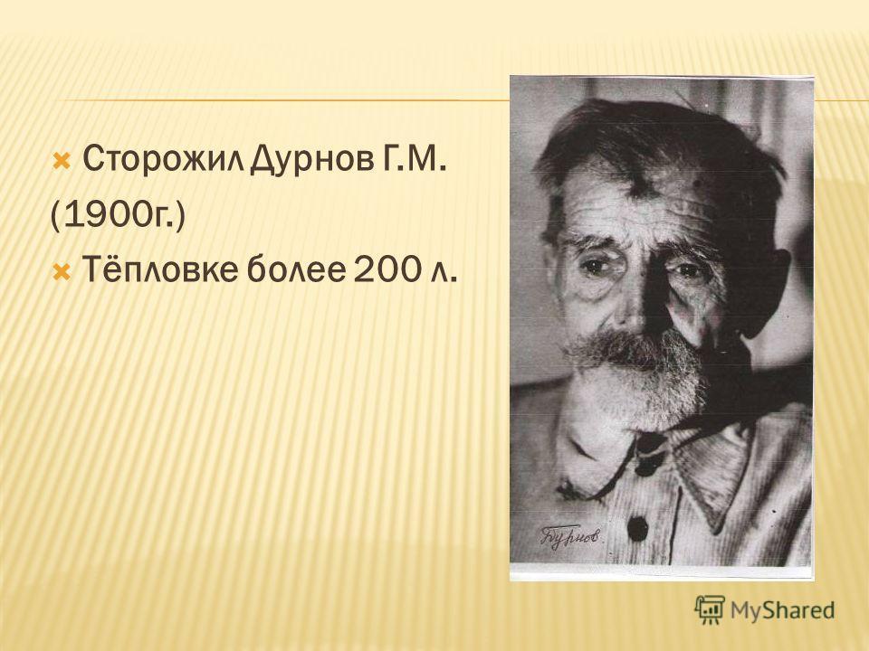 Сторожил Дурнов Г.М. (1900г.) Тёпловке более 200 л.
