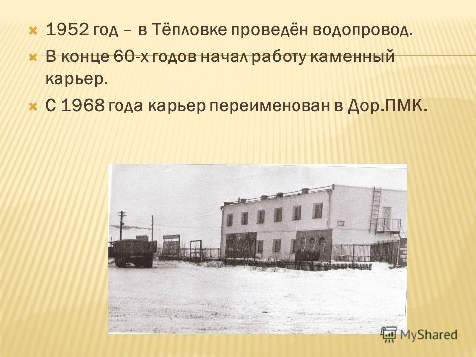1952 год – в Тёпловке проведён водопровод. В конце 60-х годов начал работу каменный карьер. С 1968 года карьер переименован в Дор.ПМК.