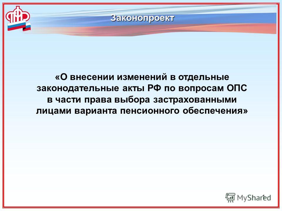 1 Законопроект «О внесении изменений в отдельные законодательные акты РФ по вопросам ОПС в части права выбора застрахованными лицами варианта пенсионного обеспечения»