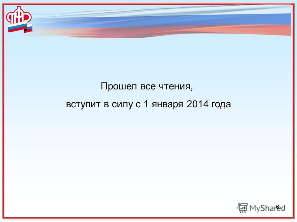 6 Прошел все чтения, вступит в силу с 1 января 2014 года вступит в силу с 1 января 2014 года