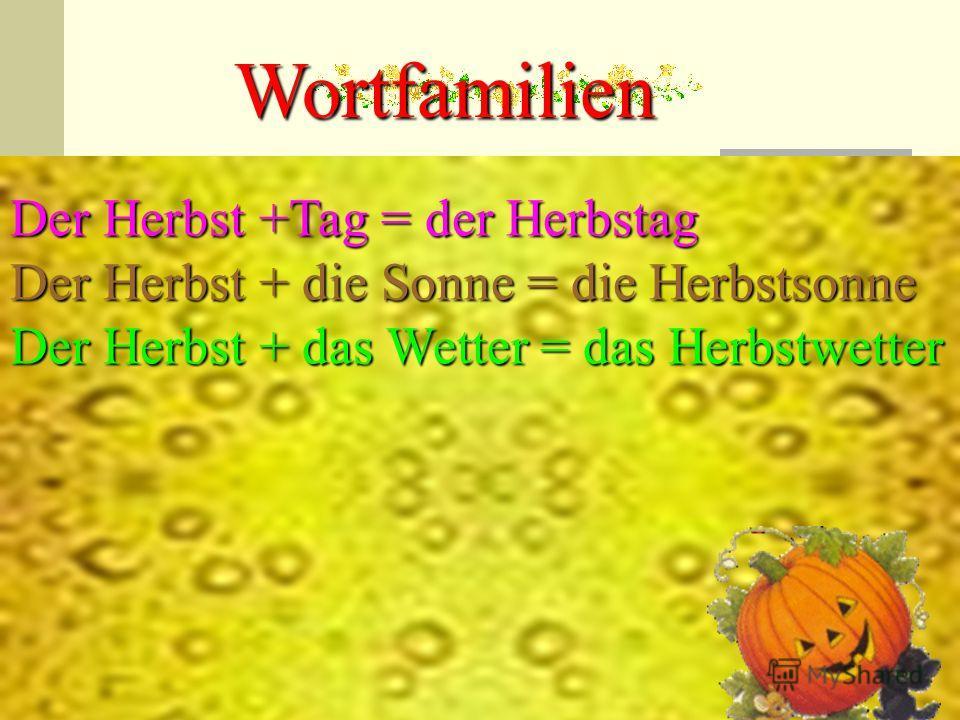 Wortfamilien Der Herbst +Tag = der Herbstag Der Herbst + die Sonne = die Herbstsonne Der Herbst + das Wetter = das Herbstwetter