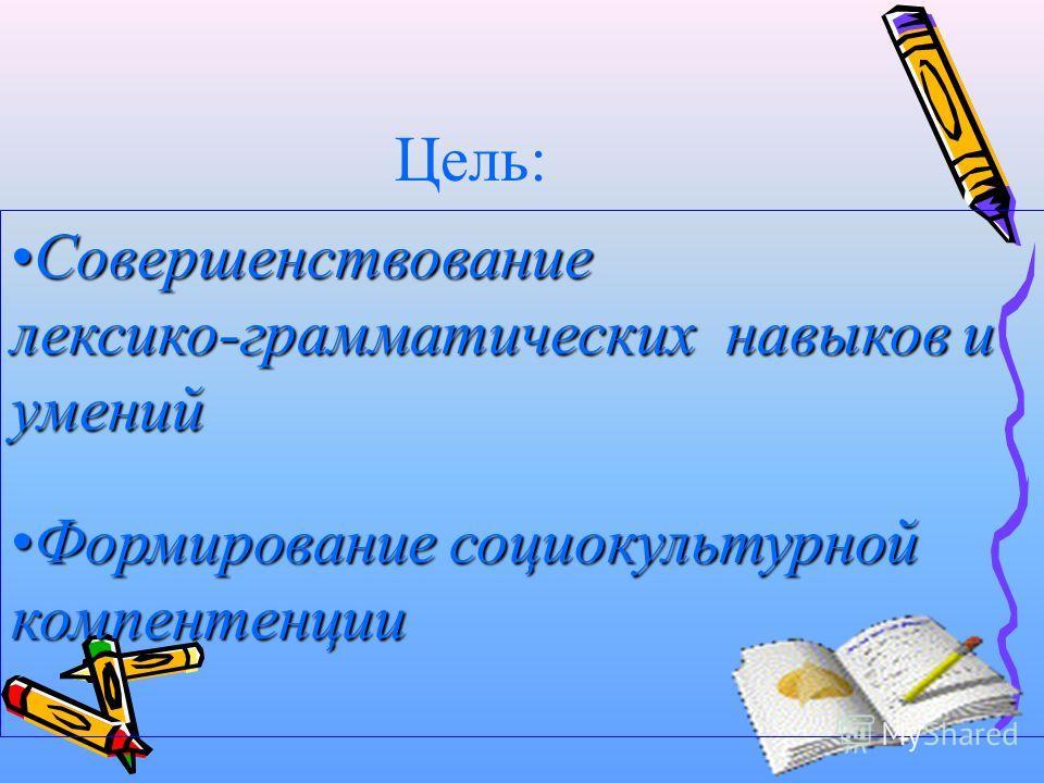 Цель: СовершенствованиеСовершенствование лексико-грамматических навыков и умений Формирование социокультурнойФормирование социокультурнойкомпентенции