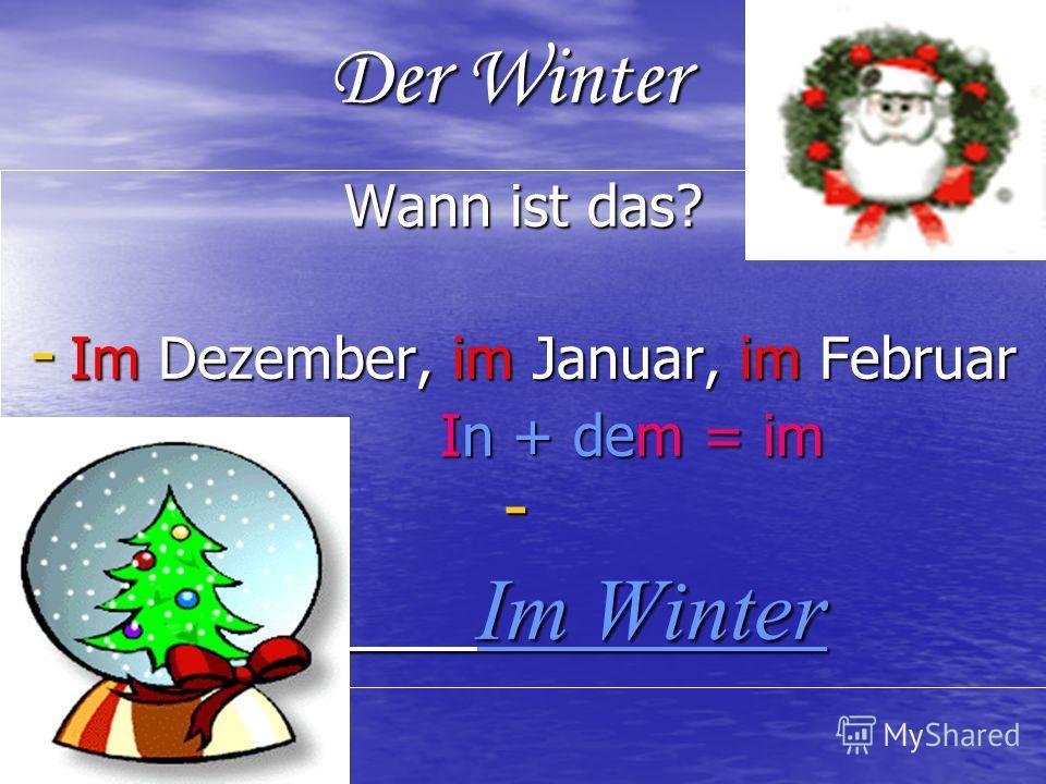 Der Winter Wann ist das? - Im Dezember, im Januar, im Februar In + dem = im In + dem = im - - Im Winter