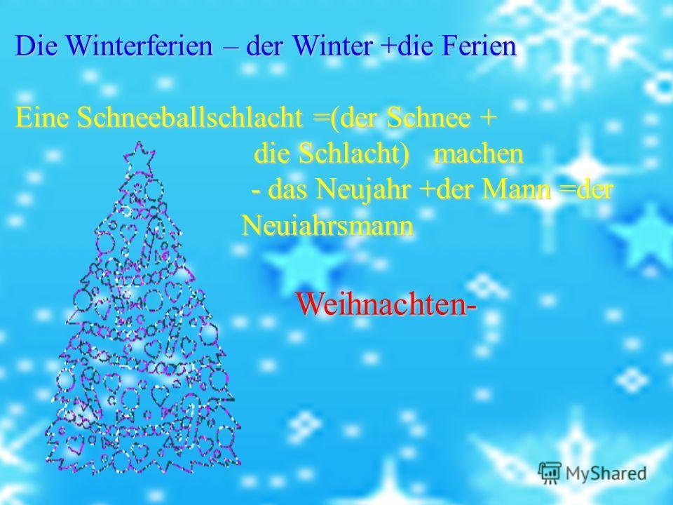 Die Winterferien – der Winter +die Ferien Die Winterferien – der Winter +die Ferien Eine Schneeballschlacht =(der Schnee + Eine Schneeballschlacht =(der Schnee + die Schlacht) machen die Schlacht) machen - das Neujahr +der Mann =der Neuiahrsmann - da
