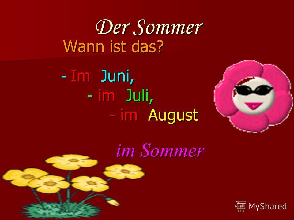 Der Sommer Wann ist das? - Im Juni, - Im Juni, - im Juli, - im Juli, - im August - im August im Sommer im Sommer