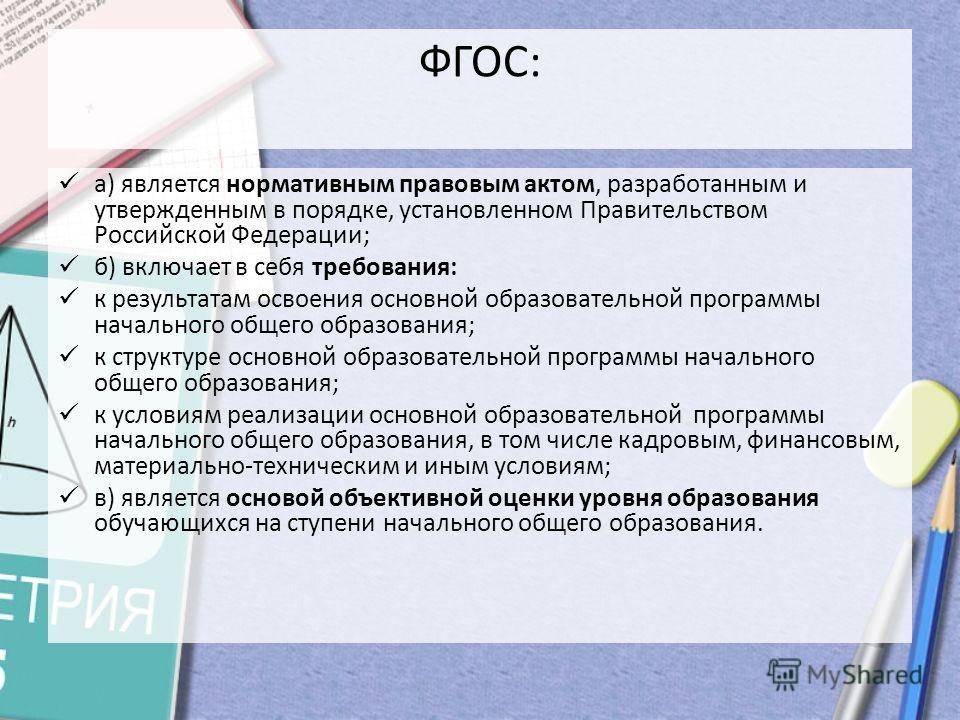 ФГОС: а) является нормативным правовым актом, разработанным и утвержденным в порядке, установленном Правительством Российской Федерации; б) включает в себя требования: к результатам освоения основной образовательной программы начального общего образо