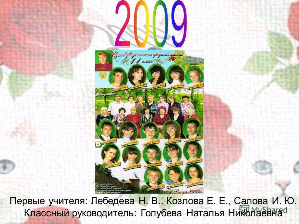 Первые учителя: Лебедева Н. В., Козлова Е. Е., Салова И. Ю. Классный руководитель: Голубева Наталья Николаевна