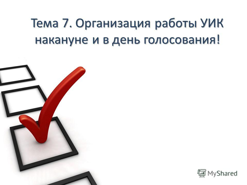 Тема 7. Организация работы УИК накануне и в день голосования!