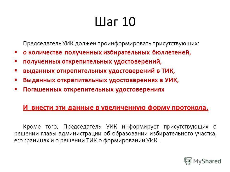 Шаг 10 Председатель УИК должен проинформировать присутствующих: о количестве полученных избирательных бюллетеней, полученных открепительных удостоверений, выданных открепительных удостоверений в ТИК, Выданных открепительных удостоверениях в УИК, Пога