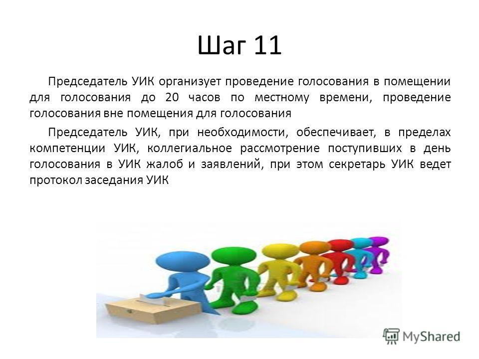 Шаг 11 Председатель УИК организует проведение голосования в помещении для голосования до 20 часов по местному времени, проведение голосования вне помещения для голосования Председатель УИК, при необходимости, обеспечивает, в пределах компетенции УИК,