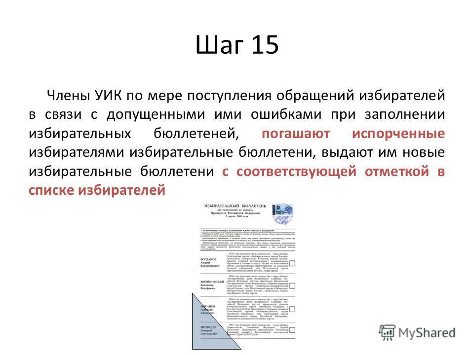 Шаг 15 Члены УИК по мере поступления обращений избирателей в связи с допущенными ими ошибками при заполнении избирательных бюллетеней, погашают испорченные избирателями избирательные бюллетени, выдают им новые избирательные бюллетени с соответствующе