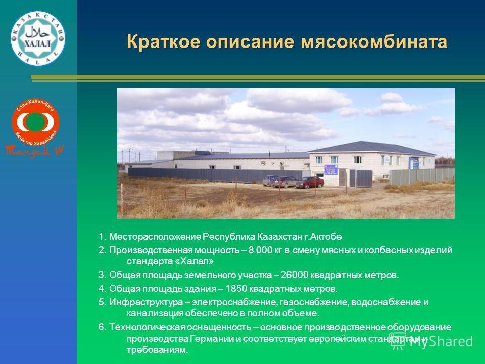 Краткое описание мясокомбината 1. Месторасположение Республика Казахстан г.Актобе 2. Производственная мощность – 8 000 кг в смену мясных и колбасных изделий стандарта «Халал» 3. Общая площадь земельного участка – 26000 квадратных метров. 4. Общая пло