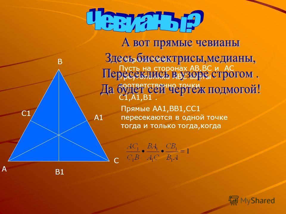 А А1 В В1 С С1 Теорема Чевы. Пусть на сторонах АВ,ВС и АС Треугольника АВС взяты соответственно точки С1,А1,В1. Прямые АА1,ВВ1,СС1 пересекаются в одной точке тогда и только тогда,когда
