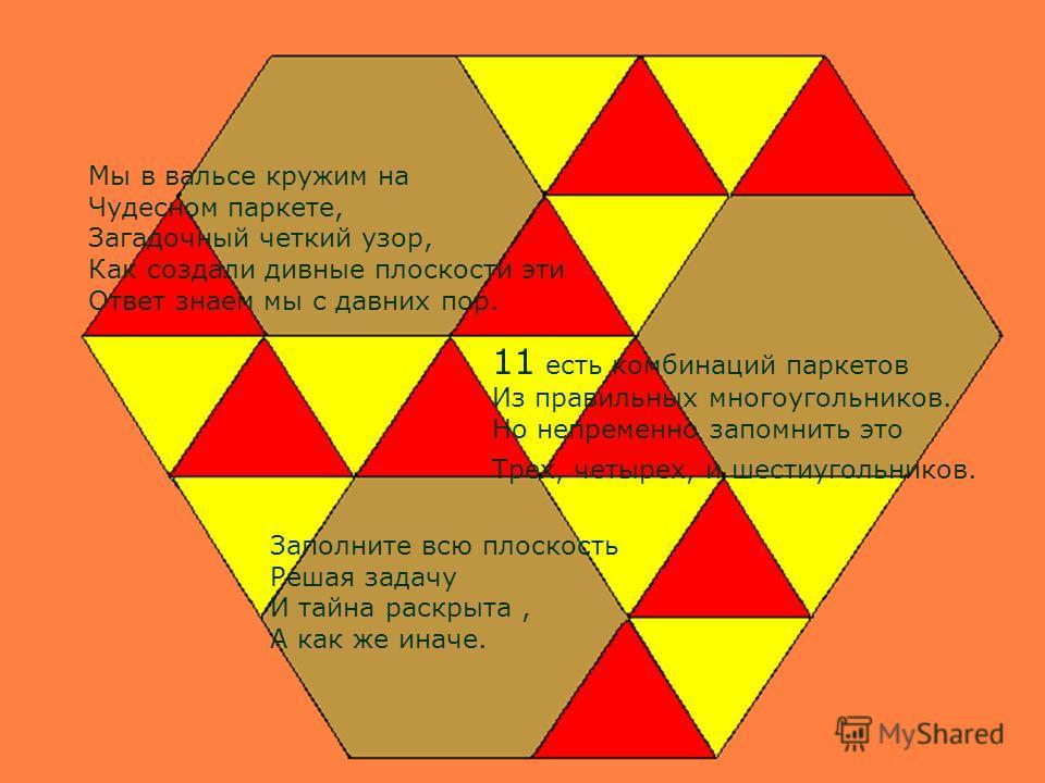 Мы в вальсе кружим на Чудесном паркете, Загадочный четкий узор, Как создали дивные плоскости эти Ответ знаем мы с давних пор. 11 есть комбинаций паркетов Из правильных многоугольников. Но непременно запомнить это Трех, четырех, и шестиугольников. Зап