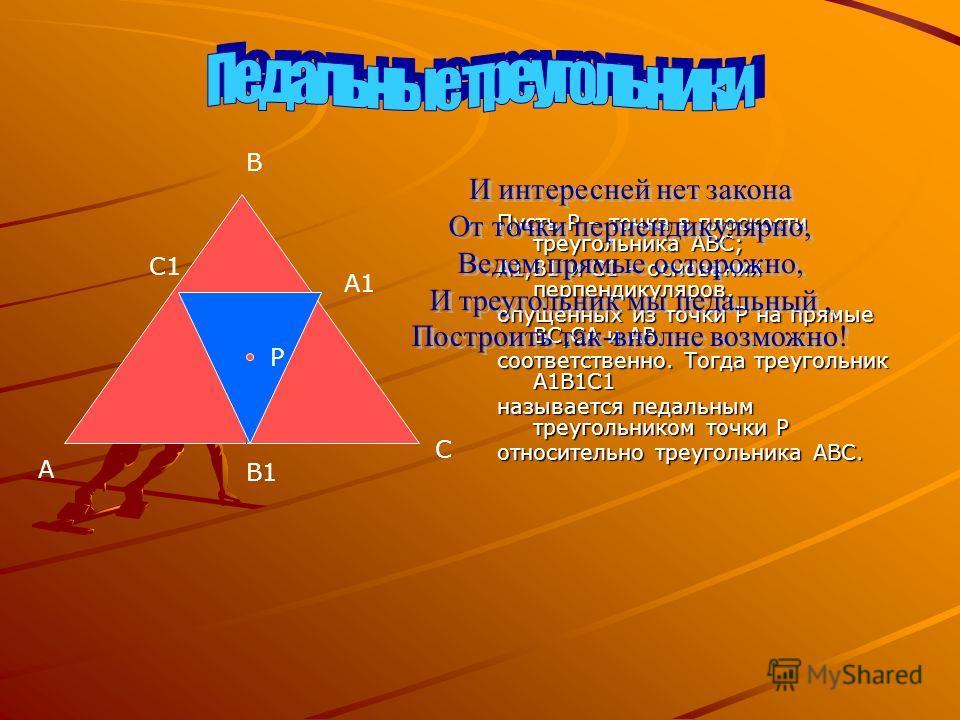 Пусть P – точка в плоскости треугольника ABC; A1,B1 и C1 – основания перпендикуляров, опущенных из точки P на прямые BC,CA и AB соответственно. Тогда треугольник A1B1C1 называется педальным треугольником точки P относительно треугольника ABC. Р А А1