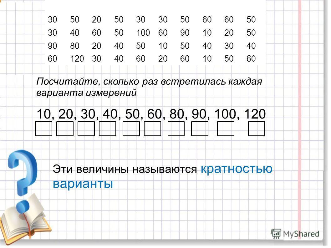 201002030405030809040 3050205030 5060 50 304060501006090102050 90802040501050403040 601203040602060105060 Посчитайте, сколько раз встретилась каждая варианта измерений 10, 20, 30, 40, 50, 60, 80, 90, 100, 120 Эти величины называются кратностью вариан