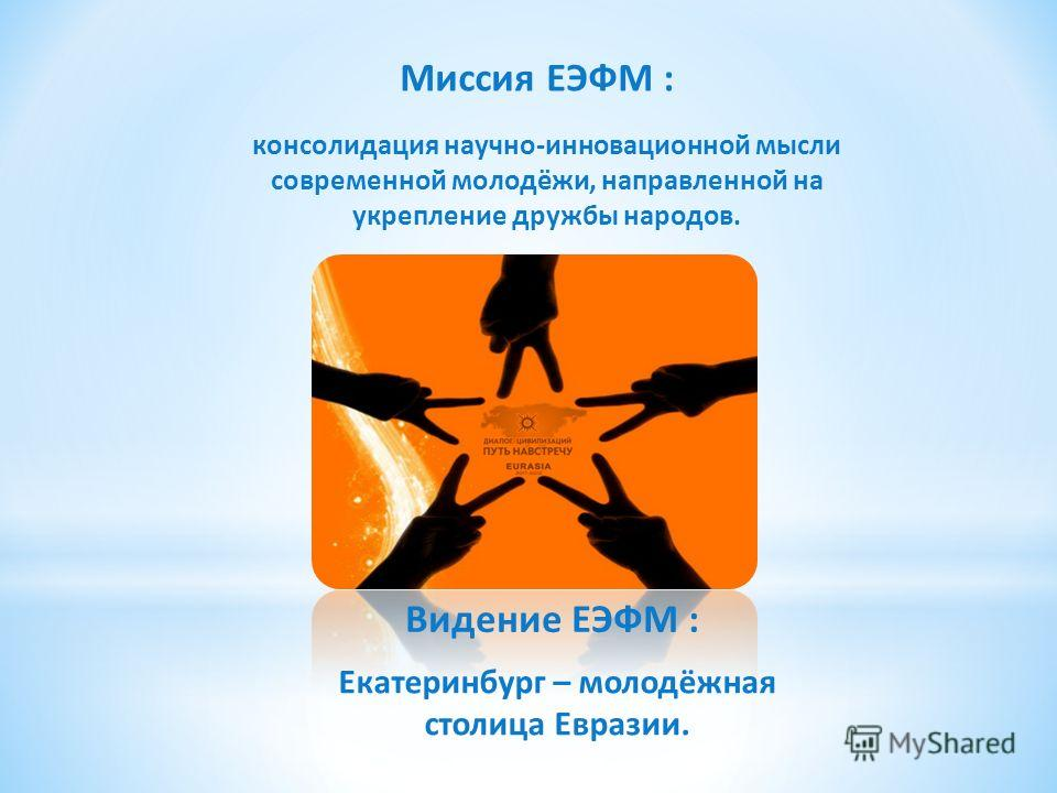 Миссия ЕЭФМ : консолидация научно-инновационной мысли современной молодёжи, направленной на укрепление дружбы народов. Видение ЕЭФМ : Екатеринбург – молодёжная столица Евразии.