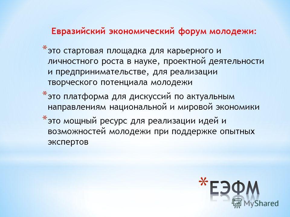 Евразийский экономический форум молодежи: * это стартовая площадка для карьерного и личностного роста в науке, проектной деятельности и предпринимательстве, для реализации творческого потенциала молодежи * это платформа для дискуссий по актуальным на