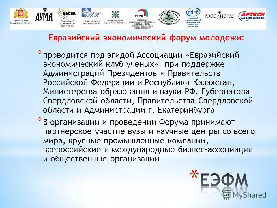 Евразийский экономический форум молодежи: * проводится под эгидой Ассоциации «Евразийский экономический клуб ученых», при поддержке Администраций Президентов и Правительств Российской Федерации и Республики Казахстан, Министерства образования и науки