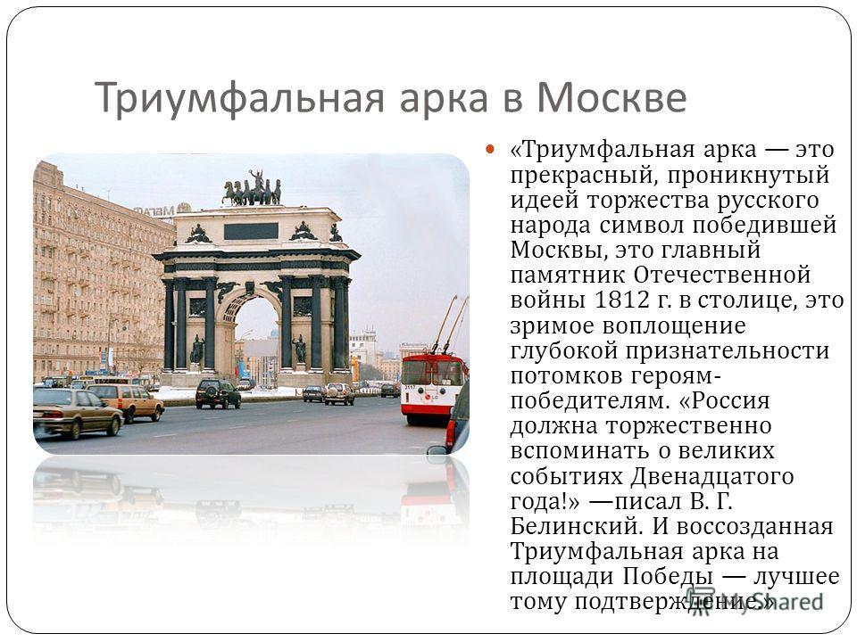 Триумфальная арка в Москве « Триумфальная арка это прекрасный, проникнутый идеей торжества русского народа символ победившей Москвы, это главный памятник Отечественной войны 1812 г. в столице, это зримое воплощение глубокой признательности потомков г